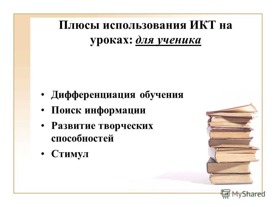 Плюсы использования ИКТ на уроках: для ученика Дифференциация обучения Поиск информации Развитие творческих способностей Стимул