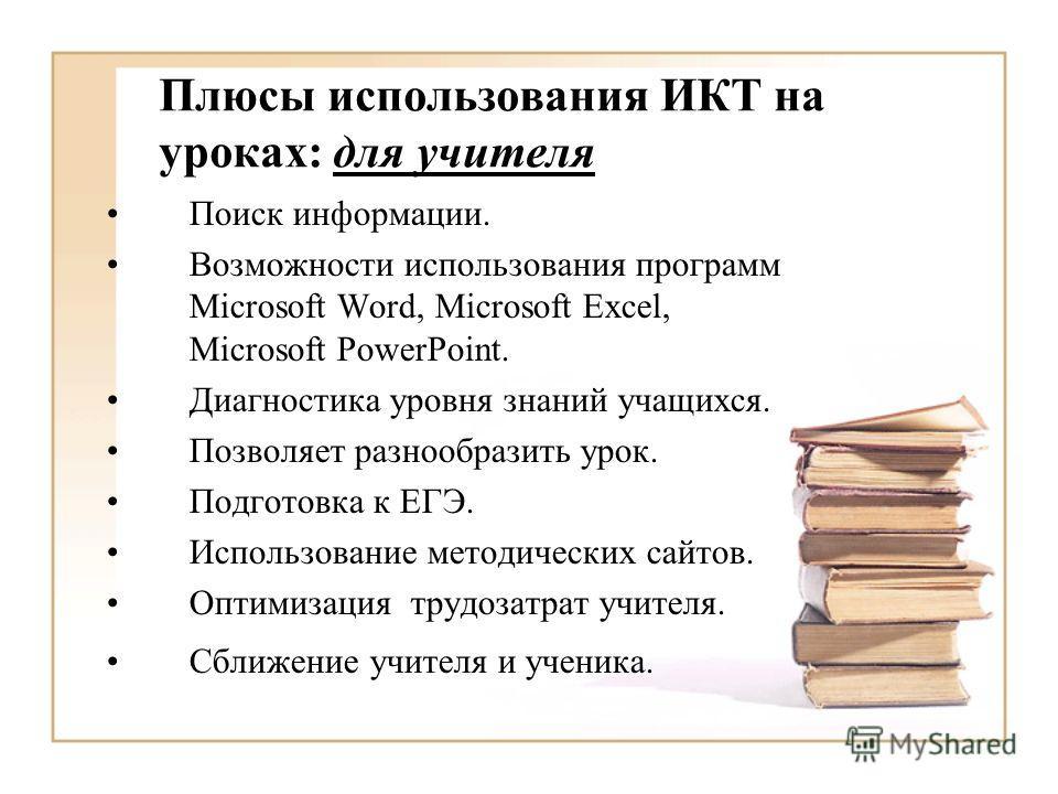 Плюсы использования ИКТ на уроках: для учителя Поиск информации. Возможности использования программ Microsoft Word, Microsoft Excel, Microsoft PowerPoint. Диагностика уровня знаний учащихся. Позволяет разнообразить урок. Подготовка к ЕГЭ. Использован