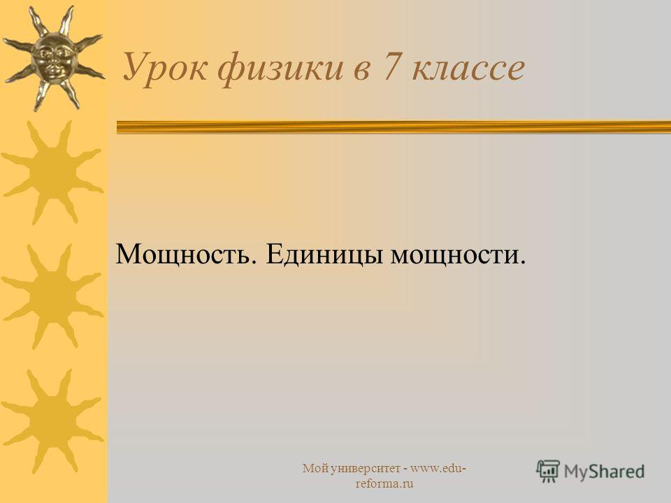 Мой университет - www.edu- reforma.ru Урок физики в 7 классе Мощность. Единицы мощности.