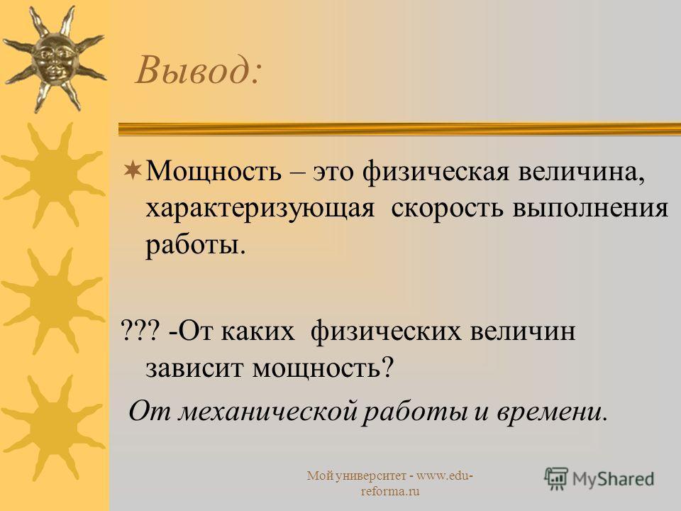 Мой университет - www.edu- reforma.ru Вывод: Мощность – это физическая величина, характеризующая скорость выполнения работы. ??? -От каких физических величин зависит мощность? От механической работы и времени.