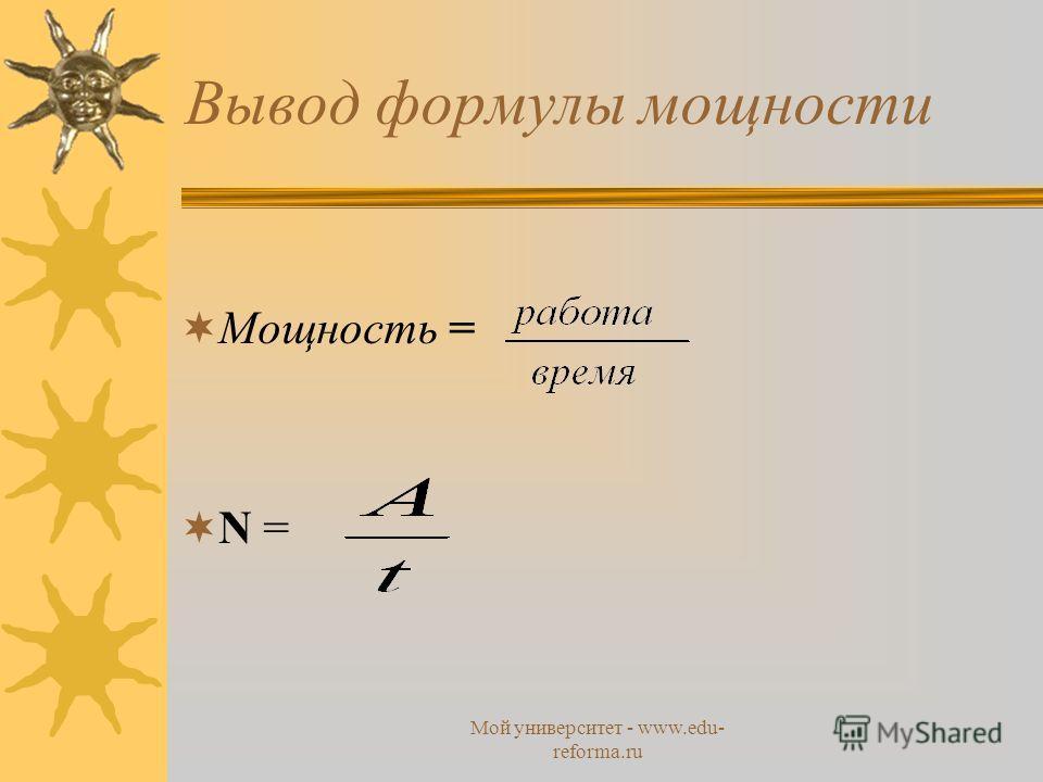 Мой университет - www.edu- reforma.ru Вывод формулы мощности Мощность = N =