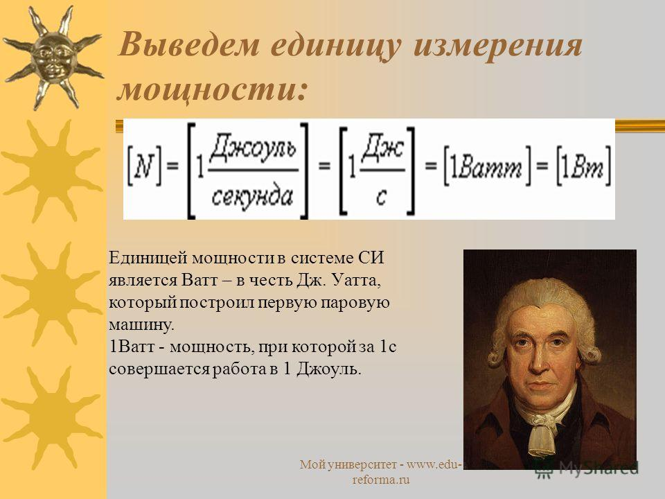 Мой университет - www.edu- reforma.ru Выведем единицу измерения мощности: Единицей мощности в системе СИ является Ватт – в честь Дж. Уатта, который построил первую паровую машину. 1Ватт - мощность, при которой за 1 с совершается работа в 1 Джоуль.