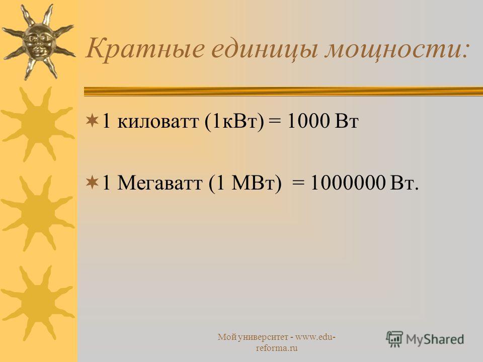 Мой университет - www.edu- reforma.ru Кратные единицы мощности: 1 киловатт (1 к Вт) = 1000 Вт 1 Мегаватт (1 МВт) = 1000000 Вт.