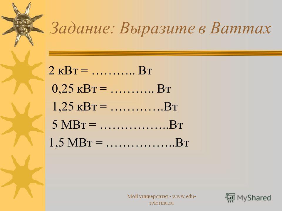 Мой университет - www.edu- reforma.ru Задание: Выразите в Ваттах 2 к Вт = ……….. Вт 0,25 к Вт = ……….. Вт 1,25 к Вт = ………….Вт 5 МВт = ……………..Вт 1,5 МВт = ……………..Вт