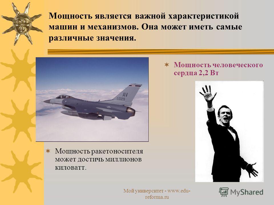 Мой университет - www.edu- reforma.ru Мощность является важной характеристикой машин и механизмов. Она может иметь самые различные значения. Мощность ракетоносителя может достичь миллионов киловатт. Мощность человеческого сердца 2,2 Вт