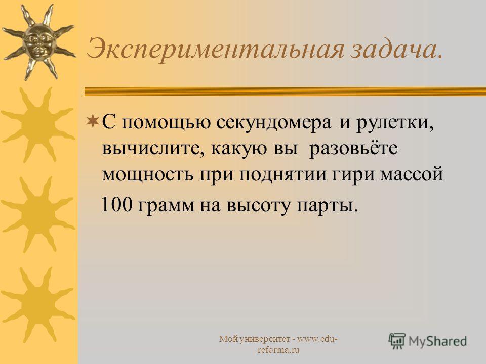 Мой университет - www.edu- reforma.ru Экспериментальная задача. С помощью секундомера и рулетки, вычислите, какую вы разовьёте мощность при поднятии гири массой 100 грамм на высоту парты.