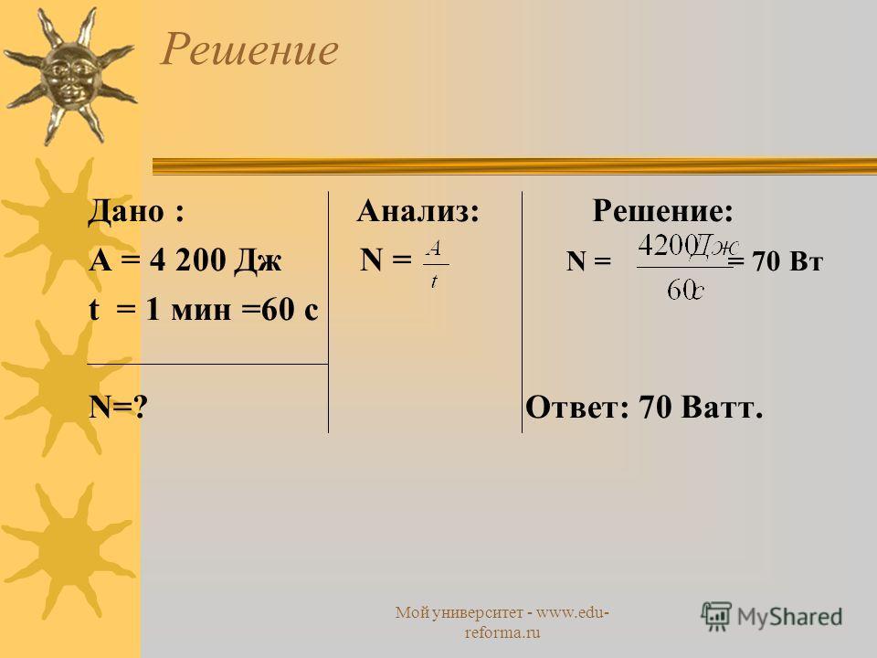 Мой университет - www.edu- reforma.ru Решение Дано : Анализ: Решение: A = 4 200 Дж N = N = = 70 Вт t = 1 мин =60 с N=? Ответ: 70 Ватт.