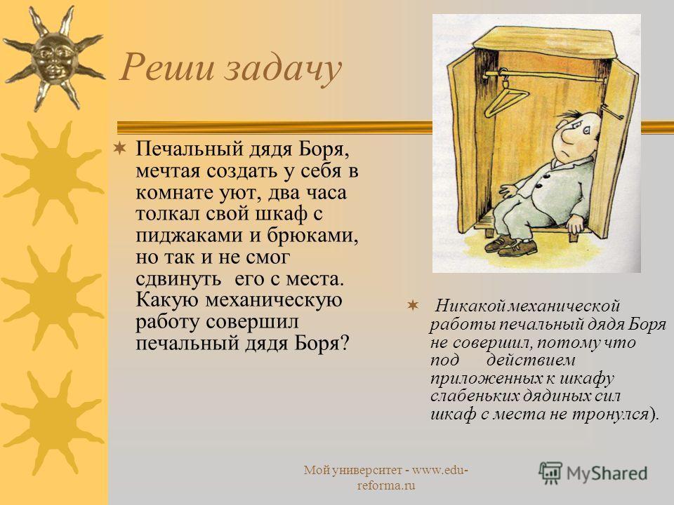 Мой университет - www.edu- reforma.ru Реши задачу Печальный дядя Боря, мечтая создать у себя в комнате уют, два часа толкал свой шкаф с пиджаками и брюками, но так и не смог сдвинуть его с места. Какую механическую работу совершил печальный дядя Боря