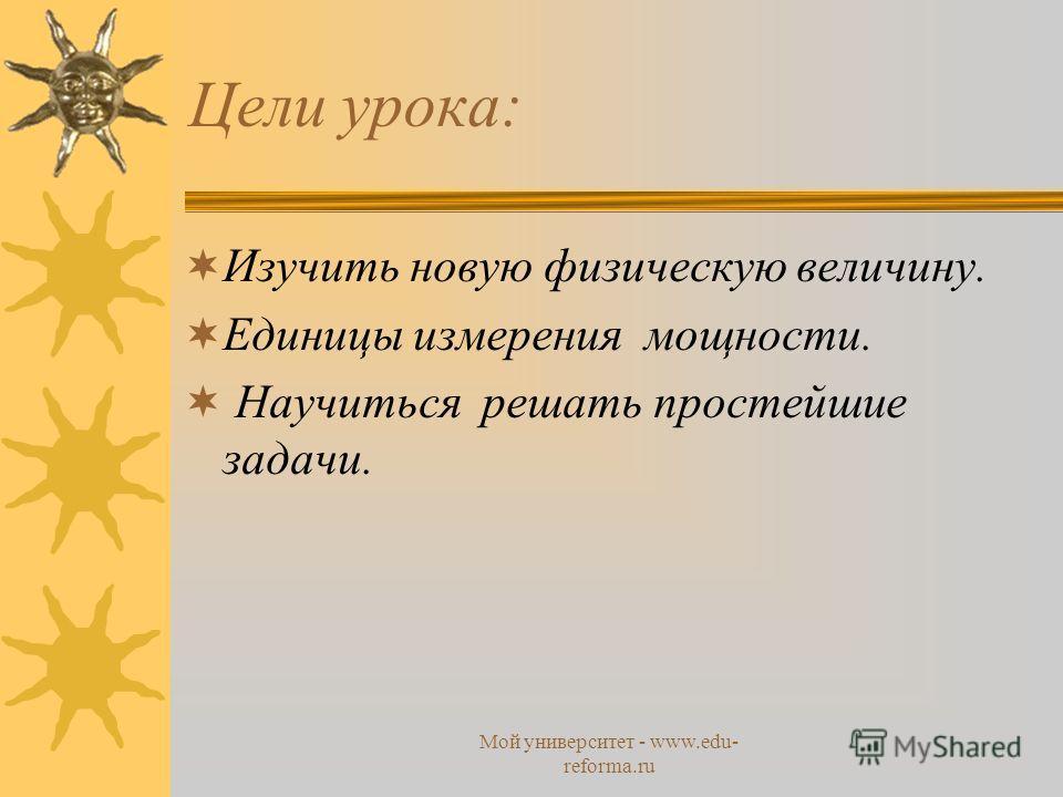 Мой университет - www.edu- reforma.ru Цели урока: Изучить новую физическую величину. Единицы измерения мощности. Научиться решать простейшие задачи.