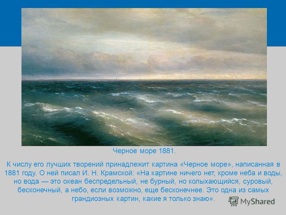 Черное море 1881. К числу его лучших творений принадлежит картина «Черное море», написанная в 1881 году. О ней писал И. Н. Крамской: «На картине ничего нет, кроме неба и воды, но вода это океан беспредельный, не бурный, но колыхающийся, суровый, беск