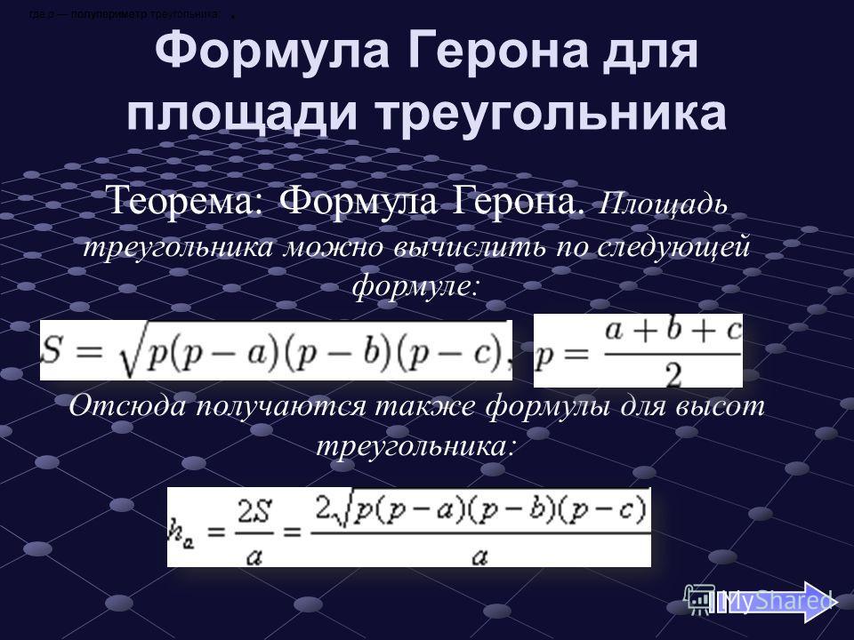 Формула Герона для площади треугольника Теорема: Формула Герона. Площадь треугольника можно вычислить по следующей формуле:................... Отсюда получаются также формулы для высот треугольника: где р полупериметр треугольника:.