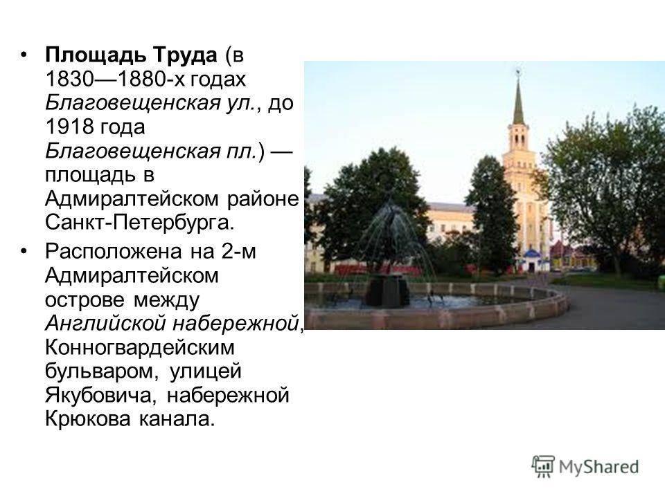 Площадь Труда (в 18301880-х годах Благовещенская ул., до 1918 года Благовещенская пл.) площадь в Адмиралтейском районе Санкт-Петербурга. Расположена на 2-м Адмиралтейском острове между Английской набережной, Конногвардейским бульваром, улицей Якубови