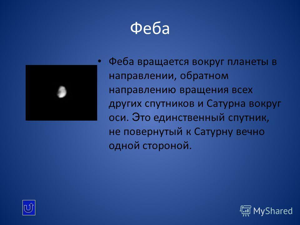 Феба Феба вращается вокруг планеты в направлении, обратном направлению вращения всех других спутников и Сатурна вокруг оси. Э то единственный спутник, не повернутый к Сатурну вечно одной стороной.