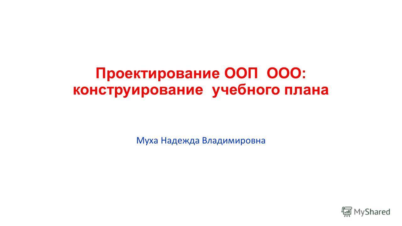 Проектирование ООП ООО: конструирование учебного плана Муха Надежда Владимировна