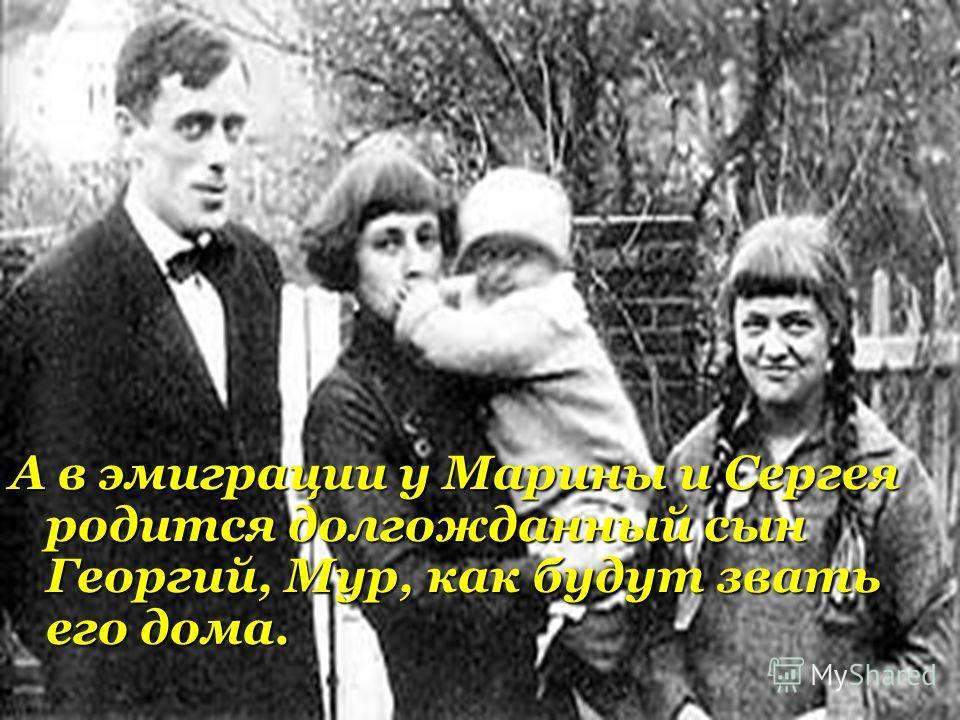 А в эмиграции у Марины и Сергея родится долгожданный сын Георгий, Мур, как будут звать его дома.