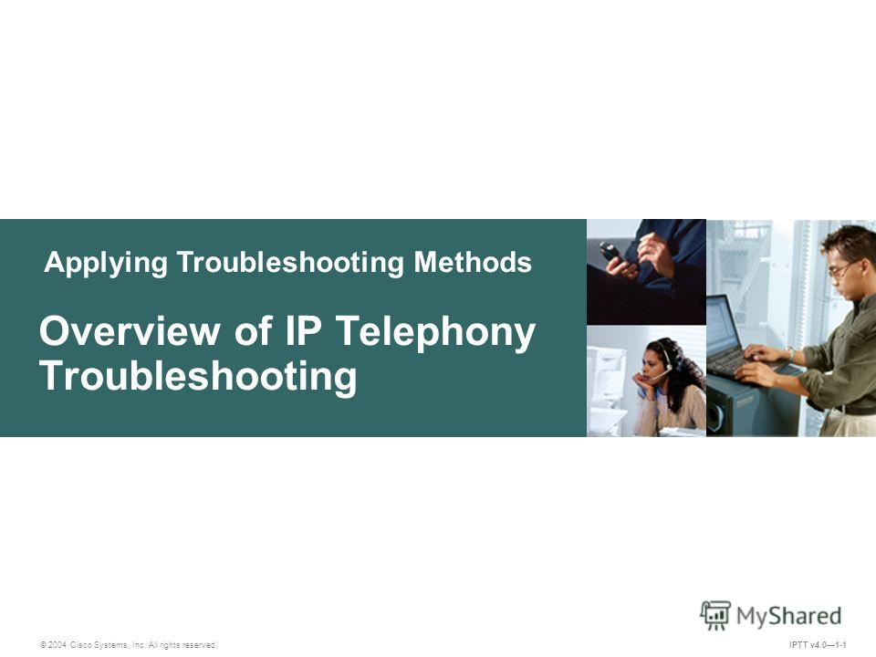 Applying Troubleshooting Methods © 2004 Cisco Systems, Inc. All rights reserved. Overview of IP Telephony Troubleshooting IPTT v4.01-1