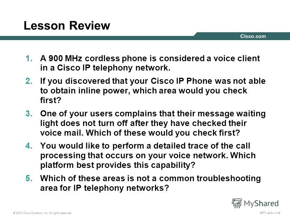 © 2004 Cisco Systems, Inc. All rights reserved. IPTT v4.01-10 Lesson Review 1. A 900 MHz cordless phone is considered a voice client in a Cisco IP telephony network. 2. If you discovered that your Cisco IP Phone was not able to obtain inline power, w
