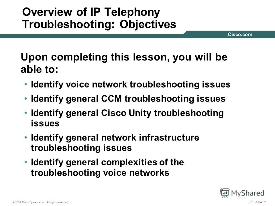 © 2004 Cisco Systems, Inc. All rights reserved. IPTT v4.01-2 Overview of IP Telephony Troubleshooting: Objectives Upon completing this lesson, you will be able to: Identify voice network troubleshooting issues Identify general CCM troubleshooting iss