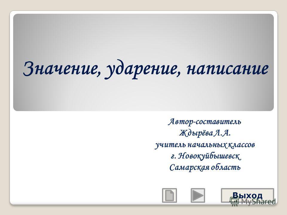 Значение, ударение, написание Автор-составитель Ждырёва Л.А. учитель начальных классов г. Новокуйбышевск Самарская область Выход