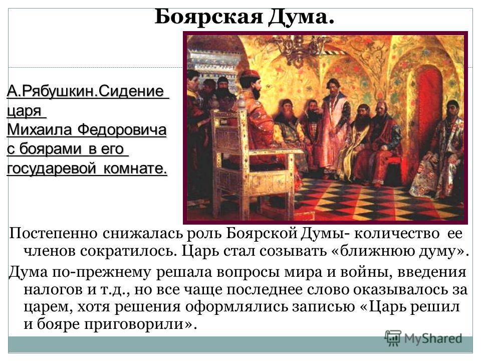 Постепенно снижалась роль Боярской Думы- количество ее членов сократилось. Царь стал созывать «ближнюю думу». Дума по-прежнему решала вопросы мира и войны, введения налогов и т.д., но все чаще последнее слово оказывалось за царем, хотя решения оформл