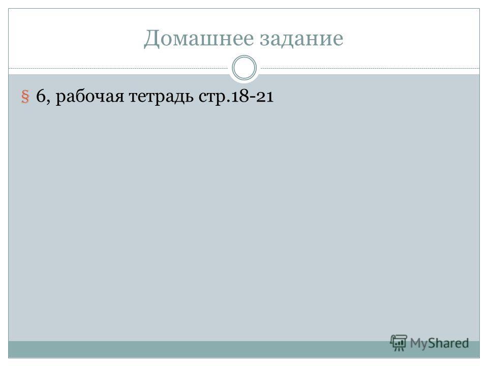 Домашнее задание § 6, рабочая тетрадь стр.18-21