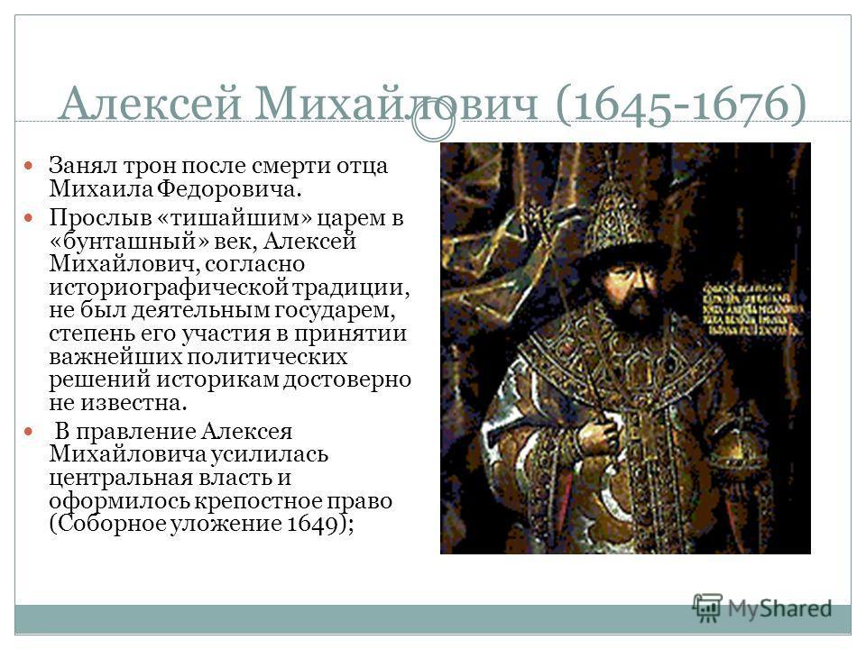 Алексей Михайлович (1645-1676) Занял трон после смерти отца Михаила Федоровича. Прослыв «тишайшим» царем в «бунташный» век, Алексей Михайлович, согласно историографической традиции, не был деятельным государем, степень его участия в принятии важнейши