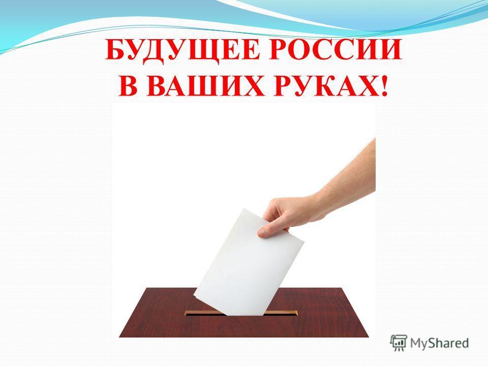 БУДУЩЕЕ РОССИИ В ВАШИХ РУКАХ!