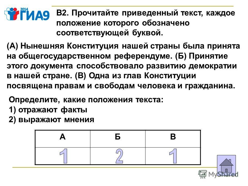 В2. Прочитайте приведенный текст, каждое положение которого обозначено соответствующей буквой. (А) Нынешняя Конституция нашей страны была принята на общегосударственном референдуме. (Б) Принятие этого документа способствовало развитию демократии в на