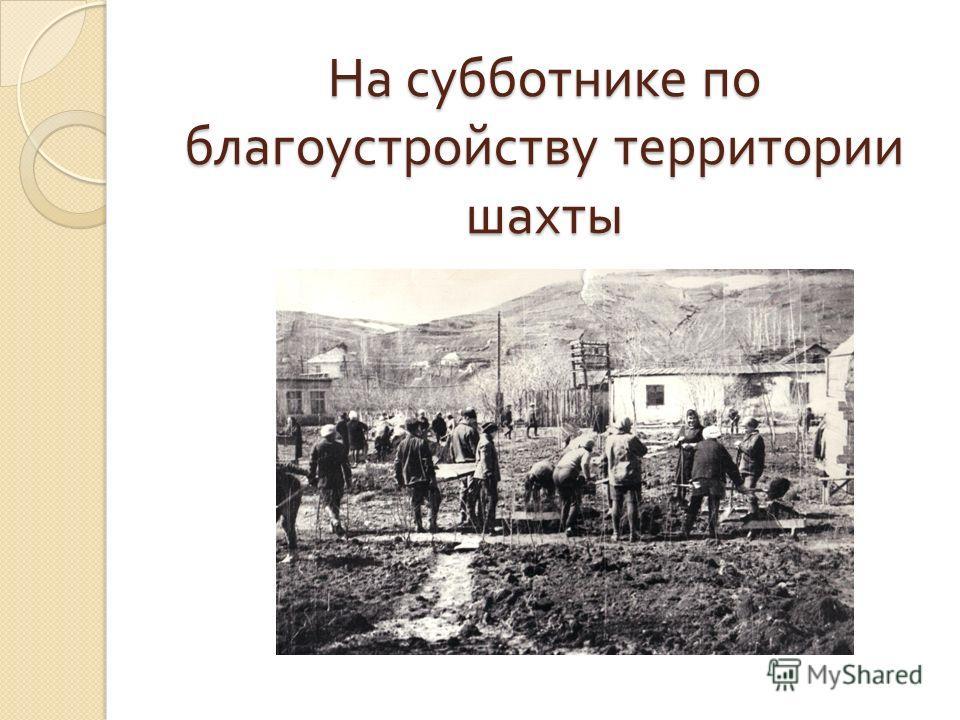 На субботнике по благоустройству территории шахты