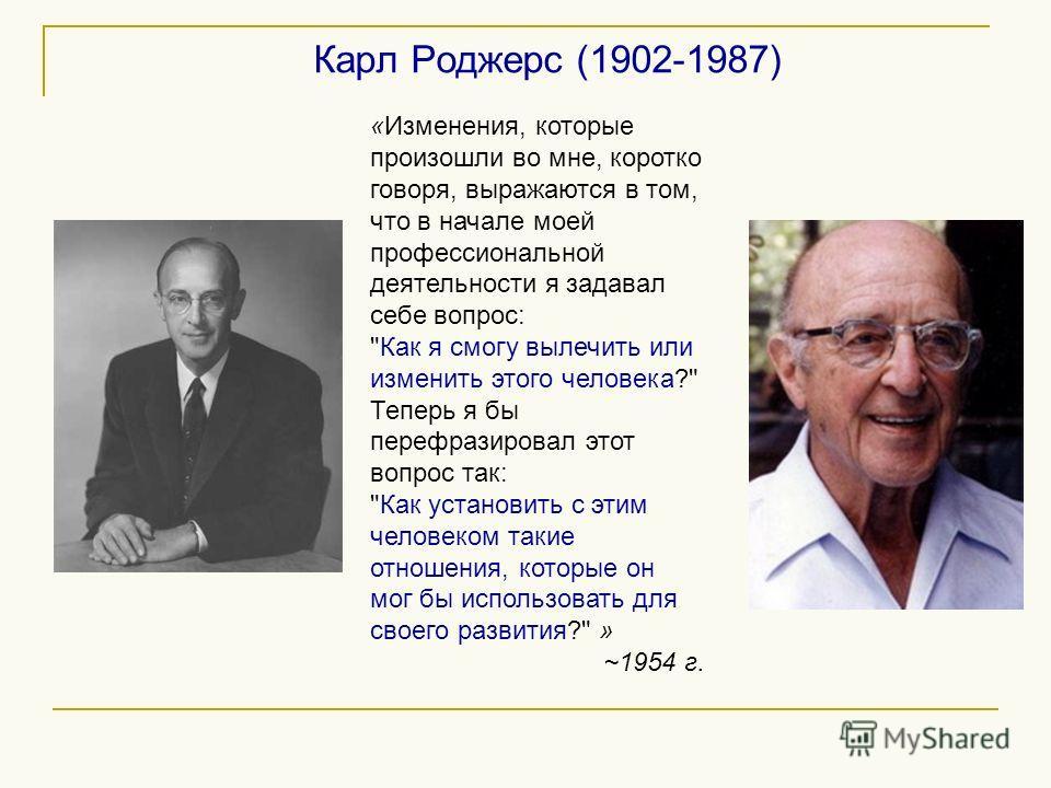 Карл Роджерс (1902-1987) «Изменения, которые произошли во мне, коротко говоря, выражаются в том, что в начале моей профессиональной деятельности я задавал себе вопрос: