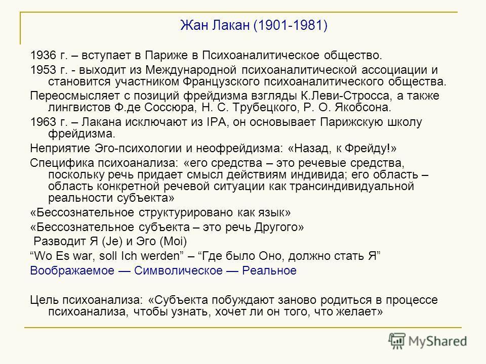 Жан Лакан (1901-1981) 1936 г. – вступает в Париже в Психоаналитическое общество. 1953 г. - выходит из Международной психоаналитической ассоциации и становится участником Французского психоаналитического общества. Переосмысляет с позиций фрейдизма взг