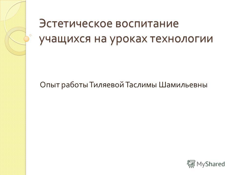 Эстетическое воспитание учащихся на уроках технологии Опыт работы Тиляевой Таслимы Шамильевны