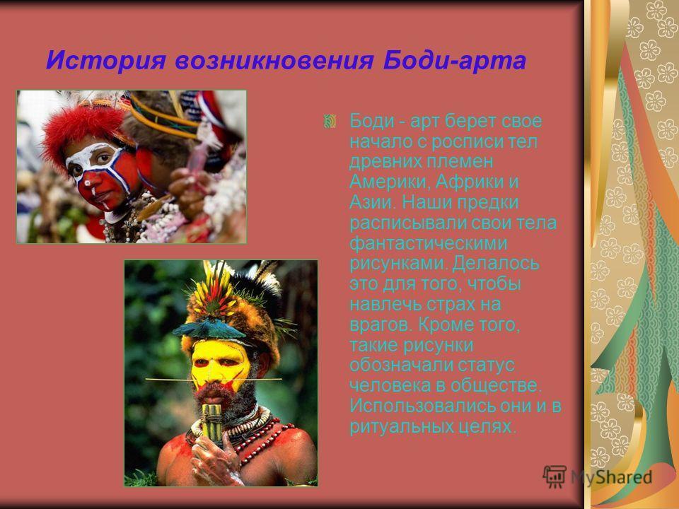История возникновения Боди-арта Боди - арт берет свое начало с росписи тел древних племен Америки, Африки и Азии. Наши предки расписывали свои тела фантастическими рисунками. Делалось это для того, чтобы навлечь страх на врагов. Кроме того, такие рис