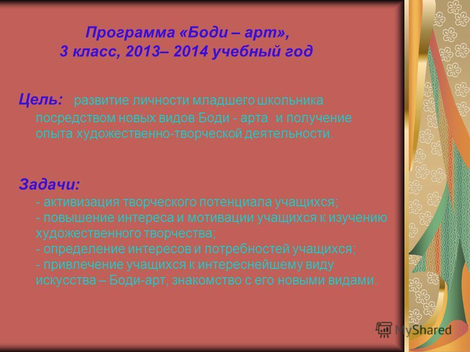 Программа «Боди – арт», 3 класс, 2013– 2014 учебный год Цель: развитие личности младшего школьника посредством новых видов Боди - арта и получение опыта художественно-творческой деятельности. Задачи: - активизация творческого потенциала учащихся; - п