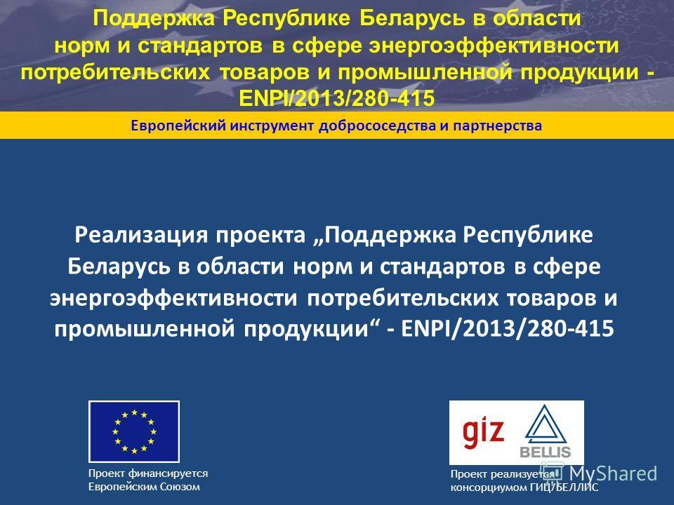 Проект реализуется консорциумом ГИЦ/БЕЛЛИС Европейский инструмент добрососедства и партнерства Проект финансируется Европейским Союзом Реализация проекта Поддержка Республике Беларусь в области норм и стандартов в сфере энергоэффективности потребител