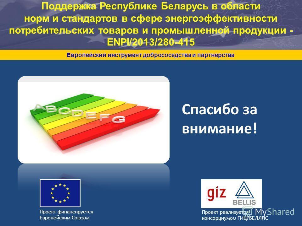 Спасибо за внимание! Европейский инструмент добрососедства и партнерства Проект реализуется консорциумом ГИЦ/БЕЛЛИС Проект финансируется Европейским Союзом Поддержка Республике Беларусь в области норм и стандартов в сфере энергоэффективности потребит