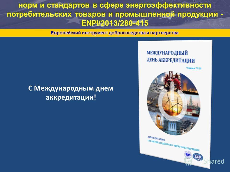 Европейский инструмент добрососедства и партнерства Поддержка Республике Беларусь в области норм и стандартов в сфере энергоэффективности потребительских товаров и промышленной продукции - ENPI/2013/280-415 С Международным днем аккредитации!