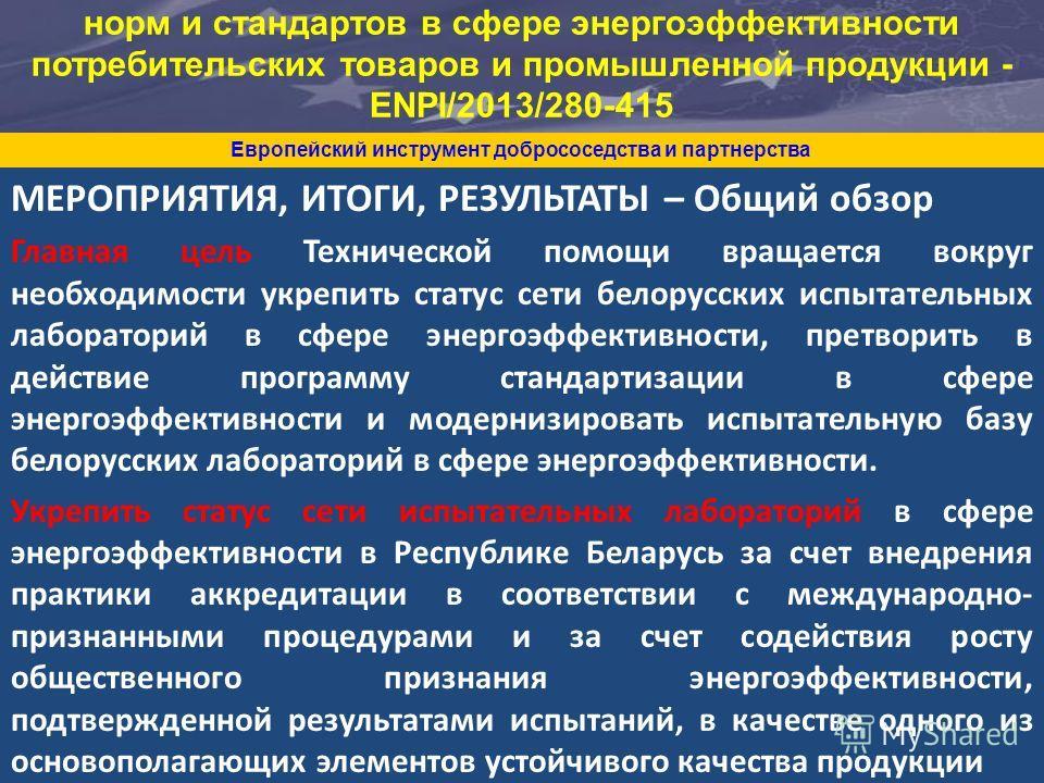 МЕРОПРИЯТИЯ, ИТОГИ, РЕЗУЛЬТАТЫ – Общий обзор Главная цель Технической помощи вращается вокруг необходимости укрепить статус сети белорусских испытательных лабораторий в сфере энергоэффективности, претворить в действие программу стандартизации в сфере