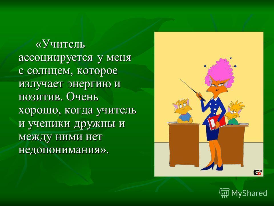 «Учитель ассоциируется у меня с солнцем, которое излучает энергию и позитив. Очень хорошо, когда учитель и ученики дружны и между ними нет недопонимания».