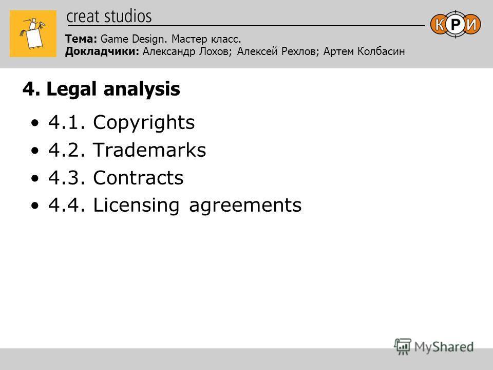Тема: Game Design. Мастер класс. Докладчики: Александр Лохов; Алексей Рехлов; Артем Колбасин 4. Legal analysis 4.1. Copyrights 4.2. Trademarks 4.3. Contracts 4.4. Licensing agreements