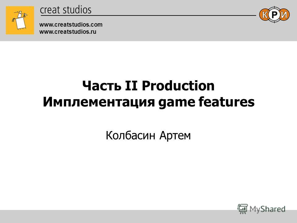 www.creatstudios.com www.creatstudios.ru Часть II Production Имплементация game features Колбасин Артем