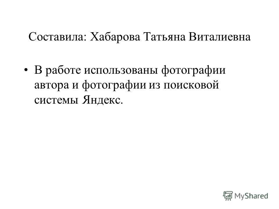 Составила: Хабарова Татьяна Виталиевна В работе использованы фотографии автора и фотографии из поисковой системы Яндекс.
