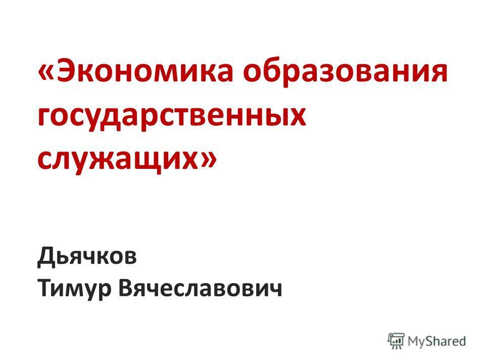 «Экономика образования государственных служащих» Дьячков Тимур Вячеславович