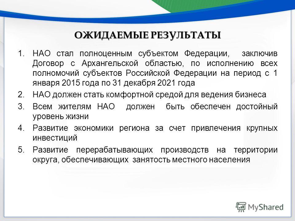 ОЖИДАЕМЫЕ РЕЗУЛЬТАТЫ 1. НАО стал полноценным субъектом Федерации, заключив Договор с Архангельской областью, по исполнению всех полномочий субъектов Российской Федерации на период с 1 января 2015 года по 31 декабря 2021 года 2. НАО должен стать комфо