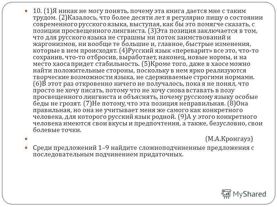 10. (1) Я никак не могу понять, почему эта книга дается мне с таким трудом. (2) Казалось, что более десяти лет я регулярно пишу о состоянии современного русского языка, выступая, как бы это помягче сказать, с позиции просвещенного лингвиста. (3) Эта