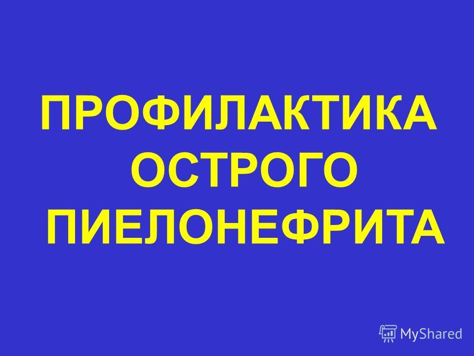ПРОФИЛАКТИКА ОСТРОГО ПИЕЛОНЕФРИТА