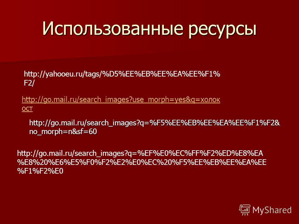 Использованные ресурсы http://go.mail.ru/search_images?q=%F5%EE%EB%EE%EA%EE%F1%F2& no_morph=n&sf=60 http://go.mail.ru/search_images?q=%F5%EE%EB%EE%EA%EE%F1%F2& no_morph=n&sf=60 http://yahooeu.ru/tags/%D5%EE%EB%EE%EA%EE%F1% F2/ http://go.mail.ru/searc