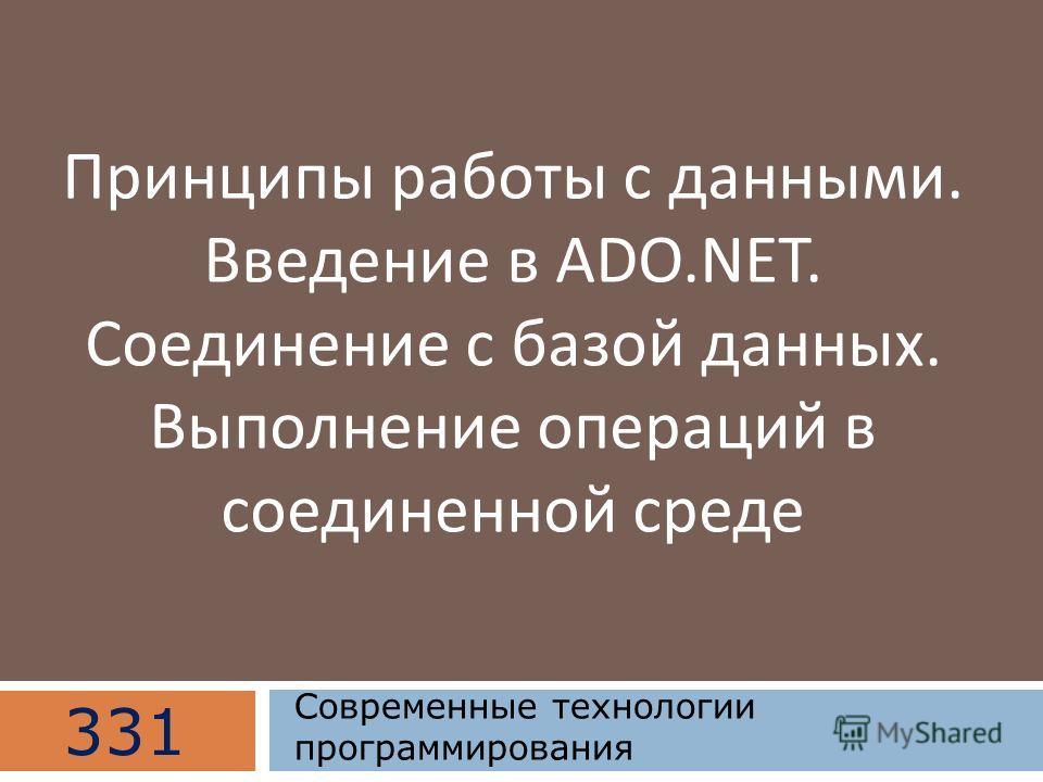 Принципы работы с данными. Введение в ADO.NET. Соединение с базой данных. Выполнение операций в соединенной среде 331 Современные технологии программирования