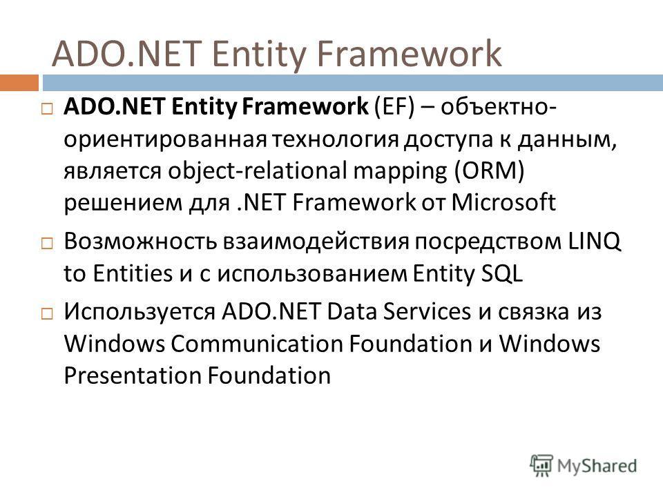 ADO.NET Entity Framework ADO.NET Entity Framework (EF) – объектно - ориентированная технология доступа к данным, является object-relational mapping (ORM) решением для.NET Framework от Microsoft Возможность взаимодействия посредством LINQ to Entities