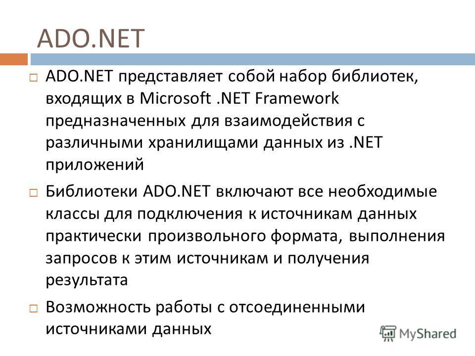ADO.NET ADO.NET представляет собой набор библиотек, входящих в Microsoft.NET Framework предназначенных для взаимодействия с различными хранилищами данных из.NET приложений Библиотеки ADO.NET включают все необходимые классы для подключения к источника